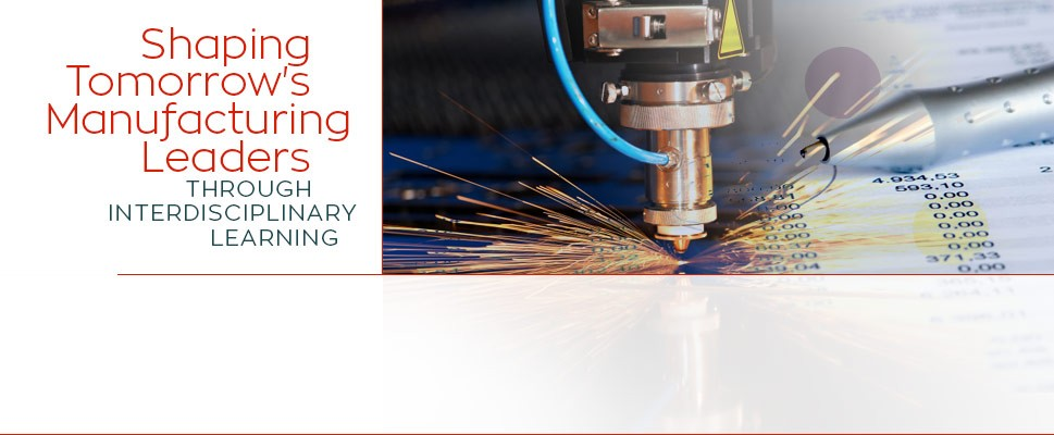 Shaping Tomorrow's Manufacturing Leaders through Interdisciplinary Learning